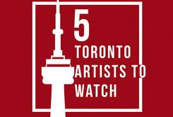 5 Toronto Artists To Watch